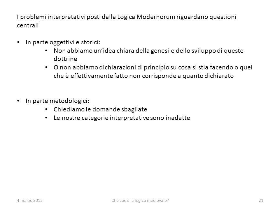 4 marzo 2013Che cos'è la logica medievale?21 I problemi interpretativi posti dalla Logica Modernorum riguardano questioni centrali In parte oggettivi