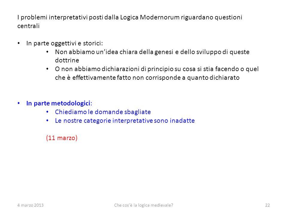 4 marzo 2013Che cos'è la logica medievale?22 I problemi interpretativi posti dalla Logica Modernorum riguardano questioni centrali In parte oggettivi