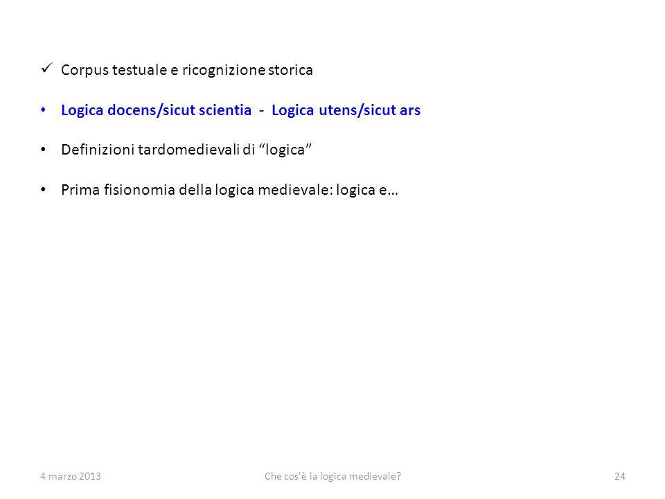 4 marzo 2013Che cos'è la logica medievale?24 Corpus testuale e ricognizione storica Logica docens/sicut scientia - Logica utens/sicut ars Definizioni