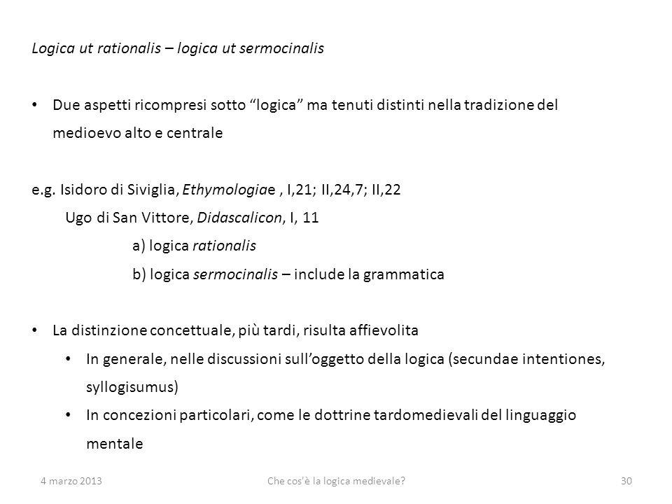 4 marzo 2013Che cos'è la logica medievale?30 Logica ut rationalis – logica ut sermocinalis Due aspetti ricompresi sotto logica ma tenuti distinti nell