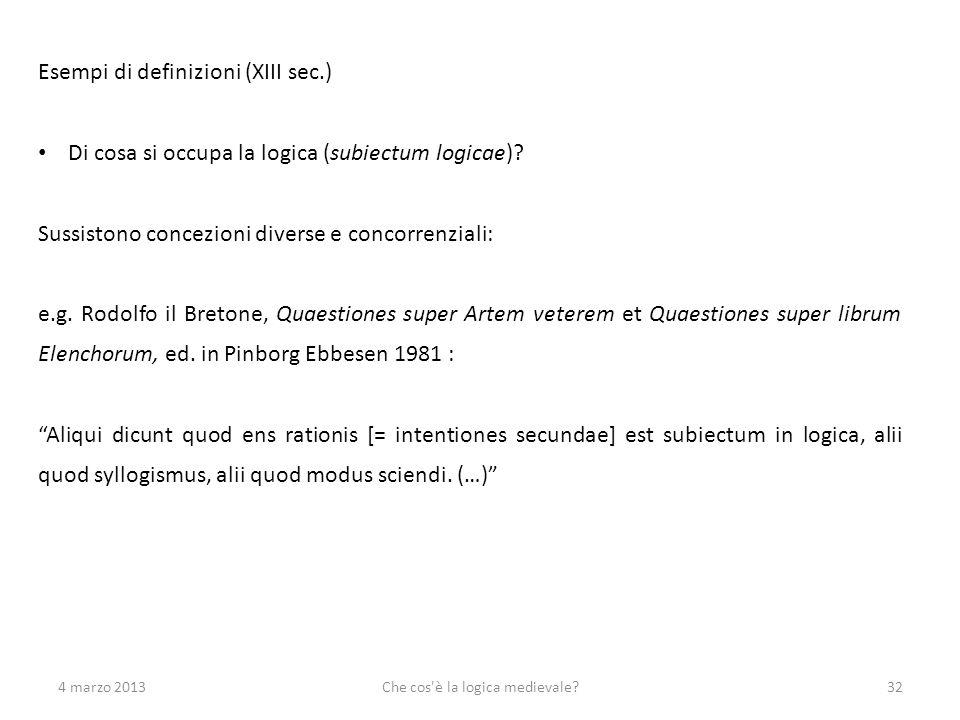 4 marzo 2013Che cos'è la logica medievale?32 Esempi di definizioni (XIII sec.) Di cosa si occupa la logica (subiectum logicae)? Sussistono concezioni