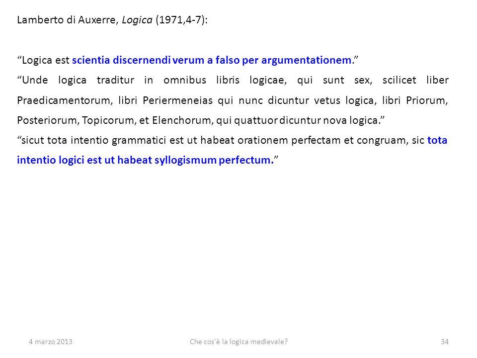 4 marzo 2013Che cos'è la logica medievale?34 Lamberto di Auxerre, Logica (1971,4-7): Logica est scientia discernendi verum a falso per argumentationem