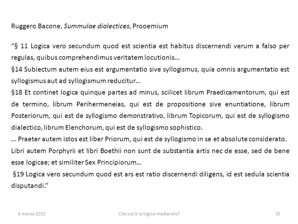 4 marzo 2013Che cos'è la logica medievale?35 Ruggero Bacone, Summulae dialectices, Prooemium § 11 Logica vero secundum quod est scientia est habitus d