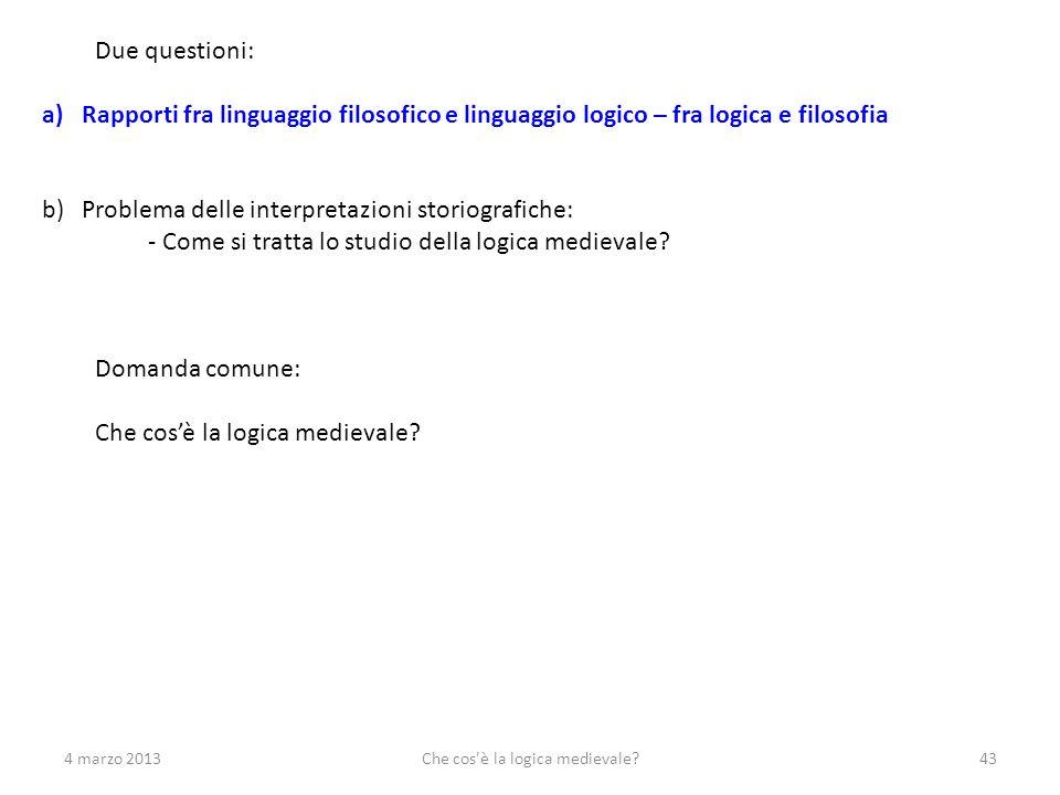 4 marzo 2013Che cos'è la logica medievale?43 Due questioni: a)Rapporti fra linguaggio filosofico e linguaggio logico – fra logica e filosofia b)Proble