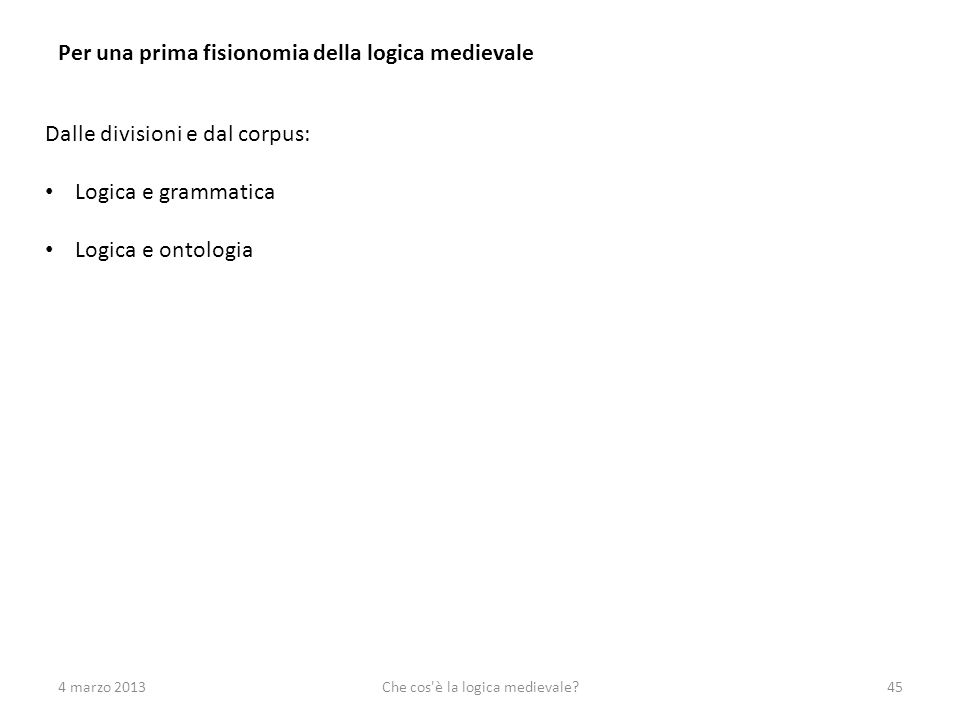 4 marzo 2013Che cos'è la logica medievale?45 Per una prima fisionomia della logica medievale Dalle divisioni e dal corpus: Logica e grammatica Logica