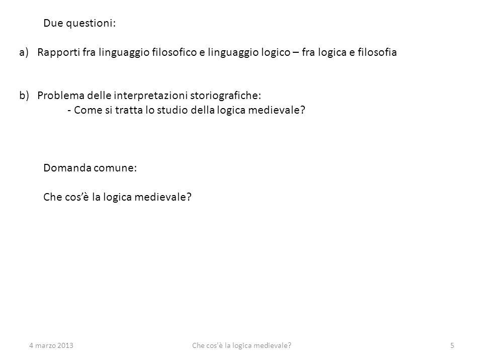 4 marzo 2013Che cos'è la logica medievale?5 Due questioni: a)Rapporti fra linguaggio filosofico e linguaggio logico – fra logica e filosofia b)Problem