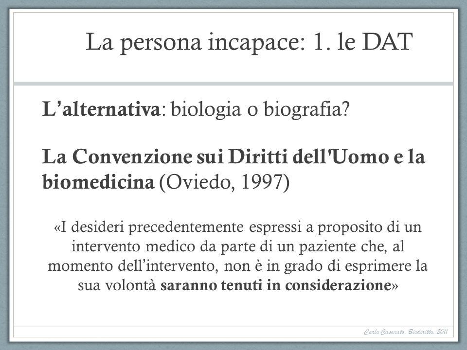 La persona incapace: 1. le DAT Lalternativa : biologia o biografia? La Convenzione sui Diritti dell'Uomo e la biomedicina (Oviedo, 1997) «I desideri p