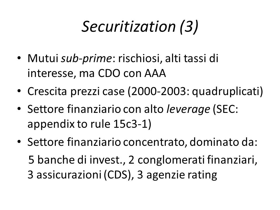 Securitization (3) Mutui sub-prime: rischiosi, alti tassi di interesse, ma CDO con AAA Crescita prezzi case (2000-2003: quadruplicati) Settore finanzi