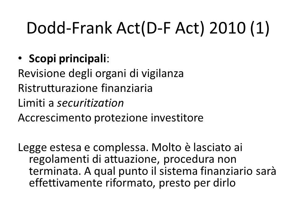 Dodd-Frank Act(D-F Act) 2010 (1) Scopi principali: Revisione degli organi di vigilanza Ristrutturazione finanziaria Limiti a securitization Accrescime