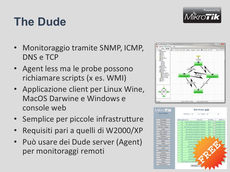 The Dude Monitoraggio tramite SNMP, ICMP, DNS e TCP Agent less ma le probe possono richiamare scripts (x es. WMI) Applicazione client per Linux Wine,