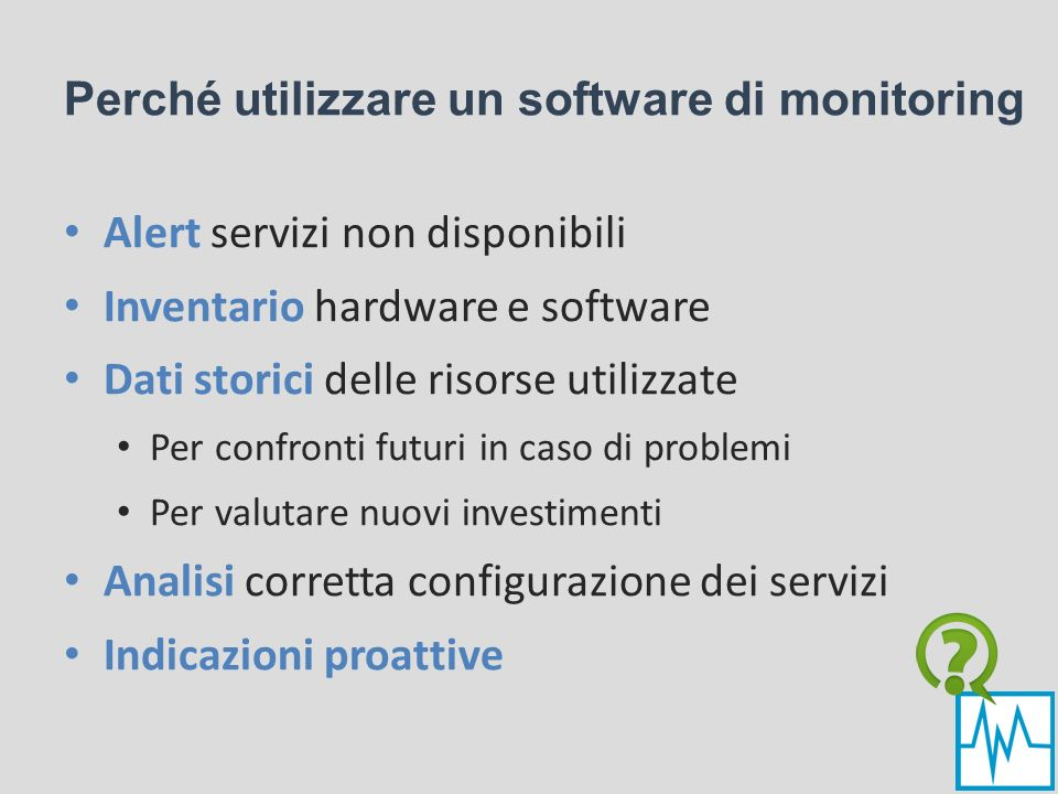 Perché utilizzare un software di monitoring Alert servizi non disponibili Inventario hardware e software Dati storici delle risorse utilizzate Per con