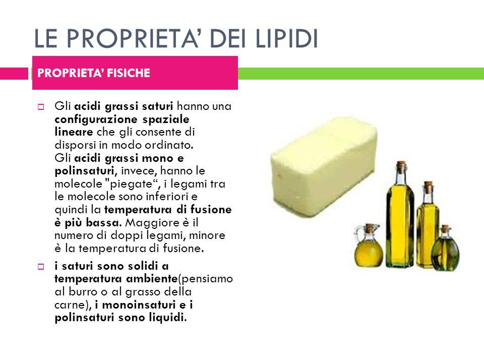 LE PROPRIETA DEI LIPIDI Gli acidi grassi saturi hanno una configurazione spaziale lineare che gli consente di disporsi in modo ordinato. Gli acidi gra