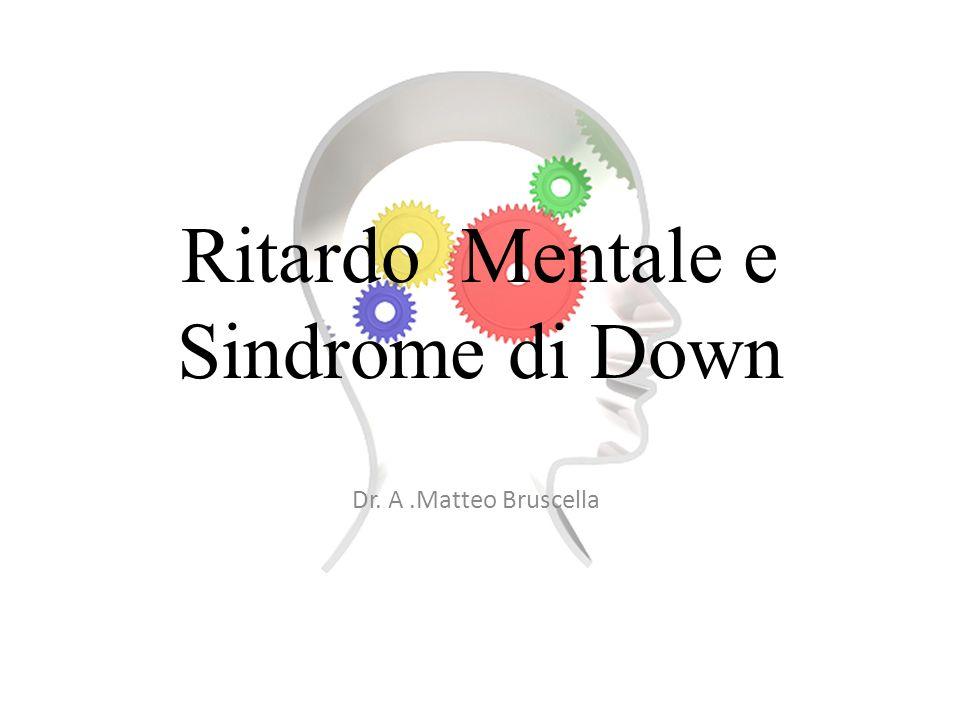 Ritardo Mentale e Sindrome di Down Dr. A.Matteo Bruscella