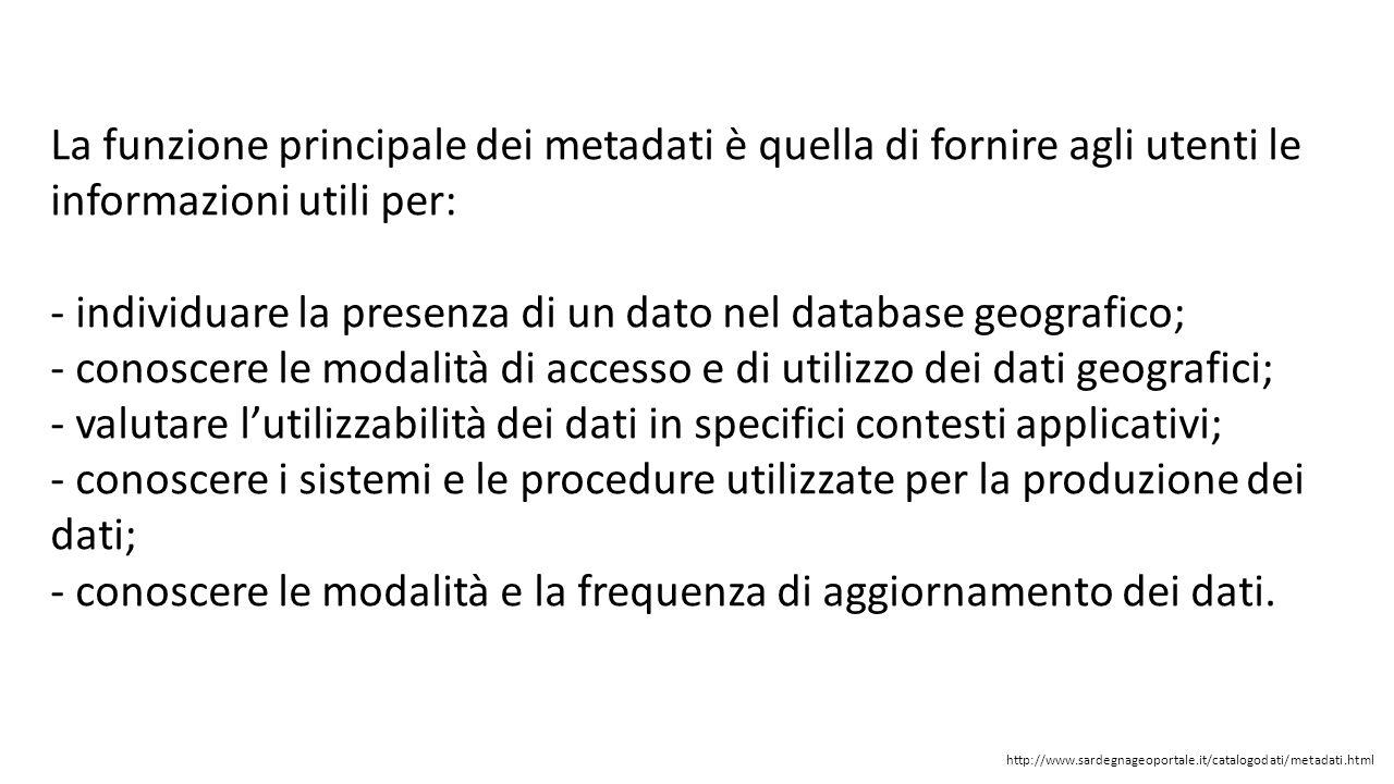 La funzione principale dei metadati è quella di fornire agli utenti le informazioni utili per: - individuare la presenza di un dato nel database geogr