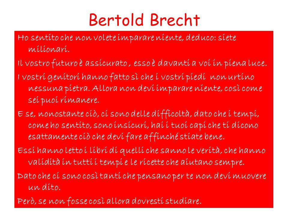 Bertold Brecht Ho sentito che non volete imparare niente, deduco: siete milionari. Il vostro futuro è assicurato, esso è davanti a voi in piena luce.