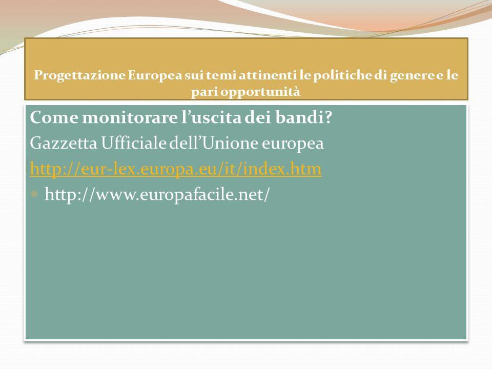 Progettazione Europea sui temi attinenti le politiche di genere e le pari opportunità Come monitorare luscita dei bandi? Gazzetta Ufficiale dellUnione