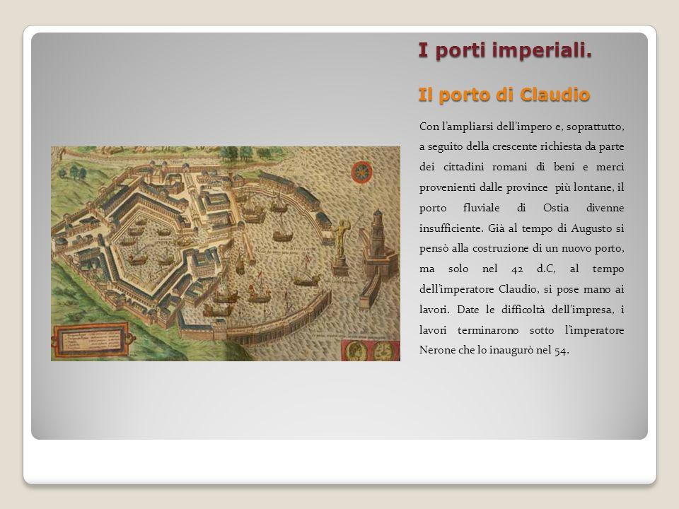 I porti imperiali. Il porto di Claudio Con lampliarsi dellimpero e, soprattutto, a seguito della crescente richiesta da parte dei cittadini romani di