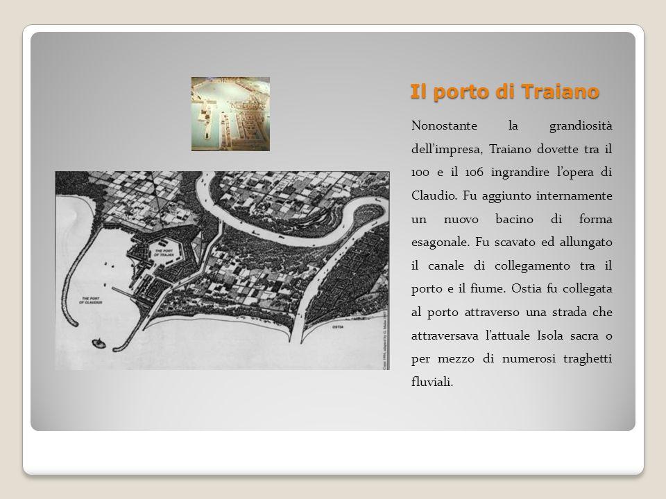 Il porto di Traiano Nonostante la grandiosità dellimpresa, Traiano dovette tra il 100 e il 106 ingrandire lopera di Claudio. Fu aggiunto internamente