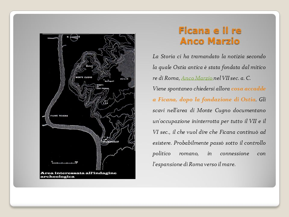 Ficana e il re Anco Marzio La Storia ci ha tramandato la notizia secondo la quale Ostia antica è stata fondata dal mitico re di Roma, Anco Marzio nel