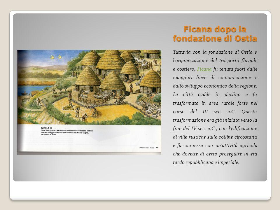 Ficana dopo la fondazione di Ostia Tuttavia con la fondazione di Ostia e l'organizzazione del trasporto fluviale e costiero, Ficana fu tenuta fuori da