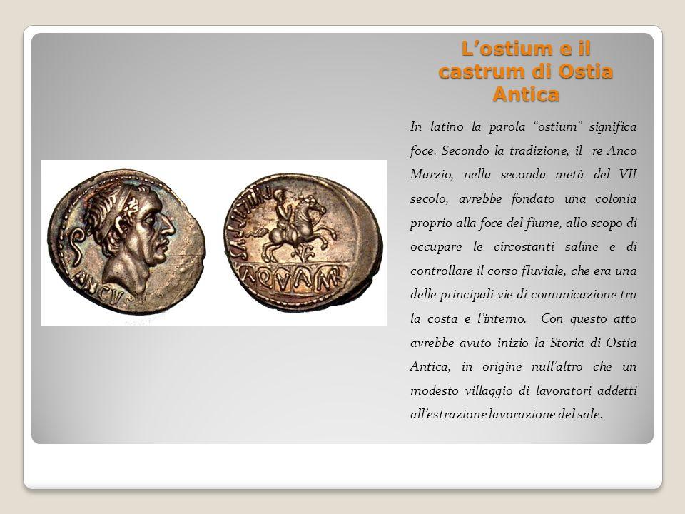 Lostium e il castrum di Ostia Antica In latino la parola ostium significa foce. Secondo la tradizione, il re Anco Marzio, nella seconda metà del VII s