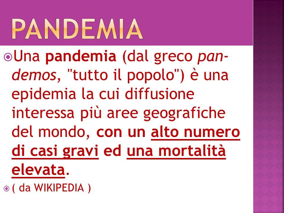 Una pandemia (dal greco pan- demos, tutto il popolo ) è una epidemia la cui diffusione interessa più aree geografiche del mondo, con un alto numero di casi gravi ed una mortalità elevata.