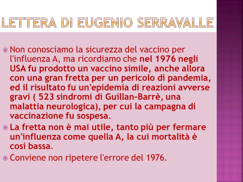 Non conosciamo la sicurezza del vaccino per l influenza A, ma ricordiamo che nel 1976 negli USA fu prodotto un vaccino simile, anche allora con una gran fretta per un pericolo di pandemia, ed il risultato fu un epidemia di reazioni avverse gravi ( 523 sindromi di Guillan-Barrè, una malattia neurologica), per cui la campagna di vaccinazione fu sospesa.