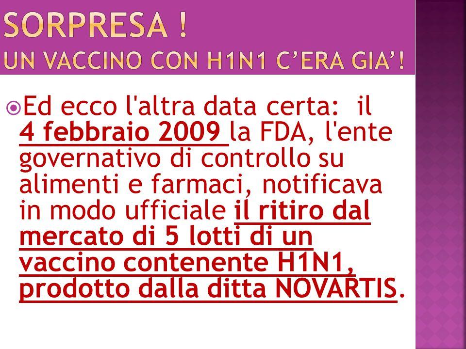 Ed ecco l altra data certa: il 4 febbraio 2009 la FDA, l ente governativo di controllo su alimenti e farmaci, notificava in modo ufficiale il ritiro dal mercato di 5 lotti di un vaccino contenente H1N1, prodotto dalla ditta NOVARTIS.
