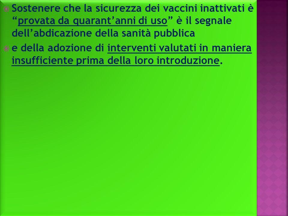 Sostenere che la sicurezza dei vaccini inattivati èprovata da quarantanni di uso è il segnale dellabdicazione della sanità pubblica e della adozione di interventi valutati in maniera insufficiente prima della loro introduzione.