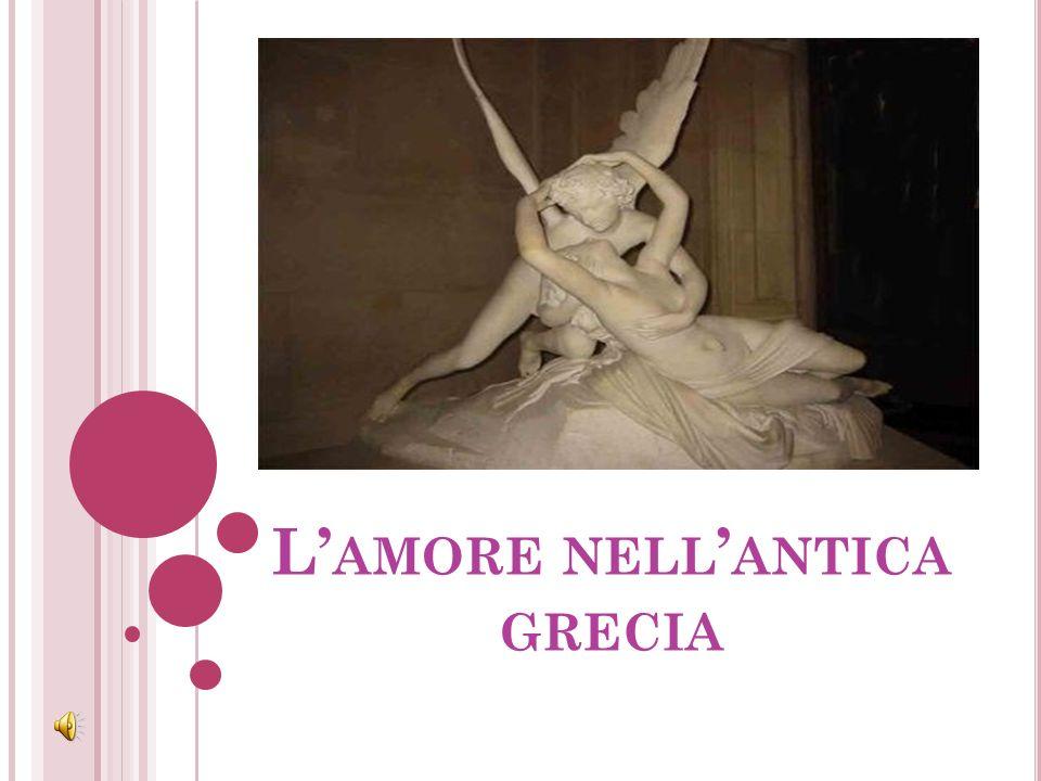 I Greci concepivano lamore su una base fisiologica o psico- fisica; lo ritenevano come una forza incontenibile che afferrava linnamorato al petto e si irradiava fino al cuore (che chiamavano θυμός ).
