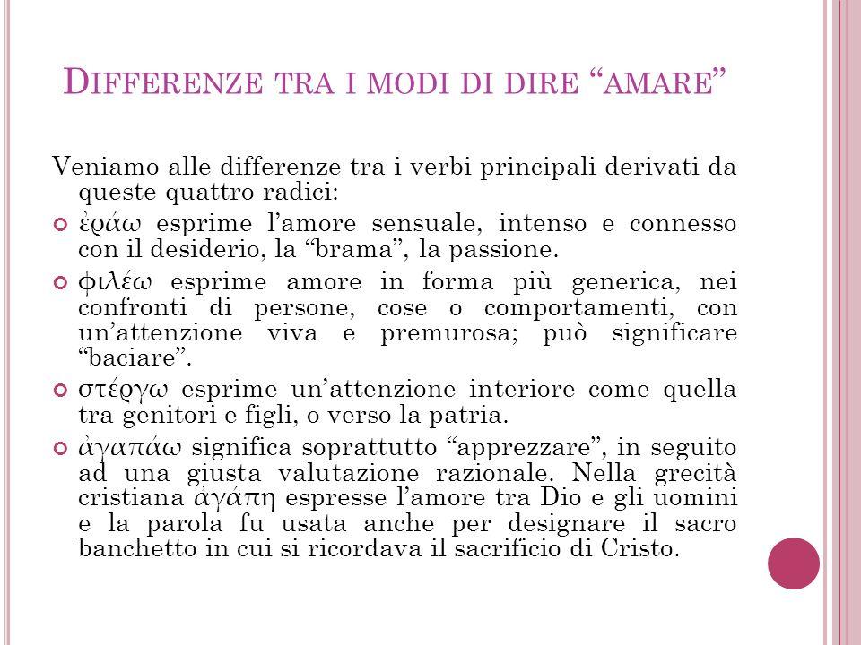 D IFFERENZE TRA I MODI DI DIRE AMARE Veniamo alle differenze tra i verbi principali derivati da queste quattro radici: ράω esprime lamore sensuale, in
