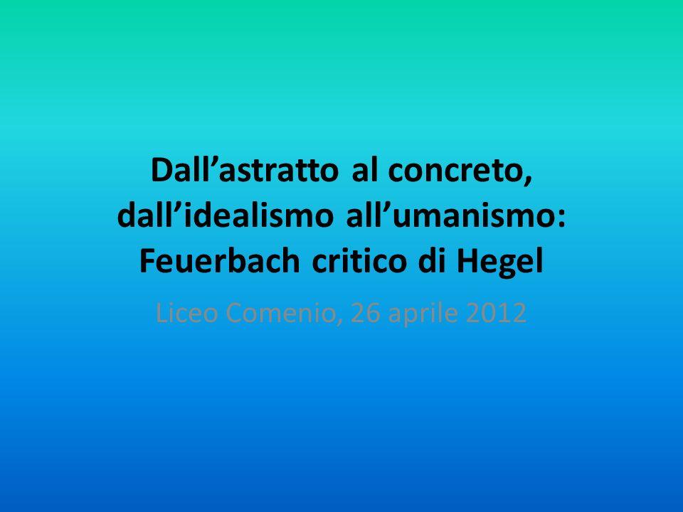 Dallastratto al concreto, dallidealismo allumanismo: Feuerbach critico di Hegel Liceo Comenio, 26 aprile 2012