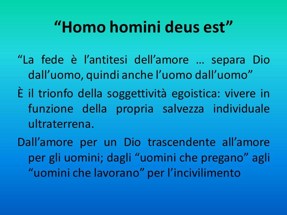 Homo homini deus est La fede è lantitesi dellamore … separa Dio dalluomo, quindi anche luomo dalluomo È il trionfo della soggettività egoistica: vivere in funzione della propria salvezza individuale ultraterrena.
