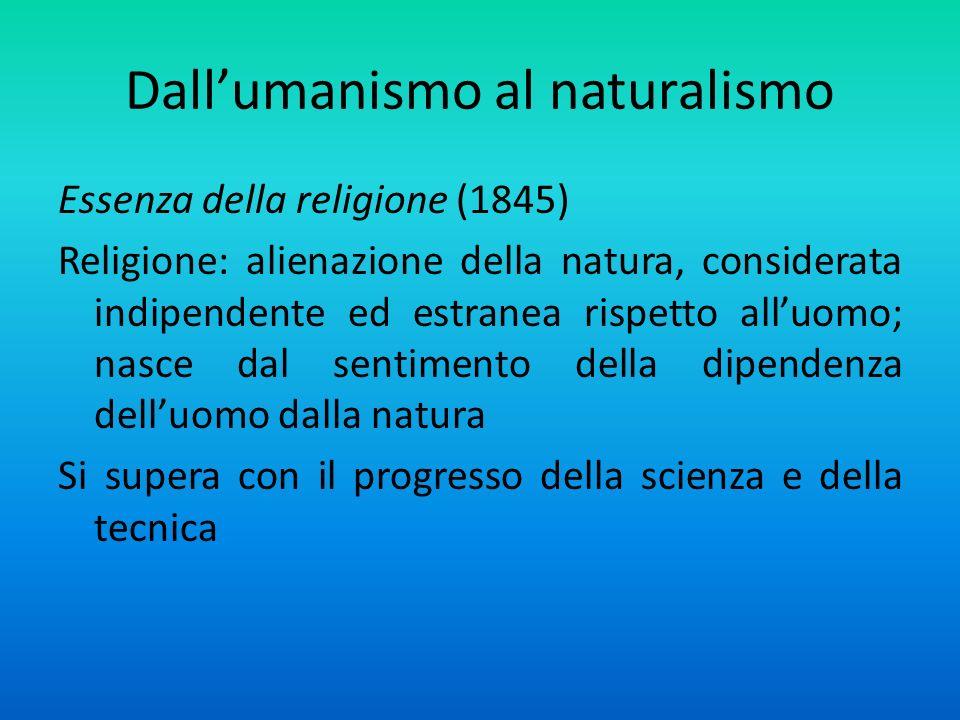Dallumanismo al naturalismo Essenza della religione (1845) Religione: alienazione della natura, considerata indipendente ed estranea rispetto alluomo; nasce dal sentimento della dipendenza delluomo dalla natura Si supera con il progresso della scienza e della tecnica