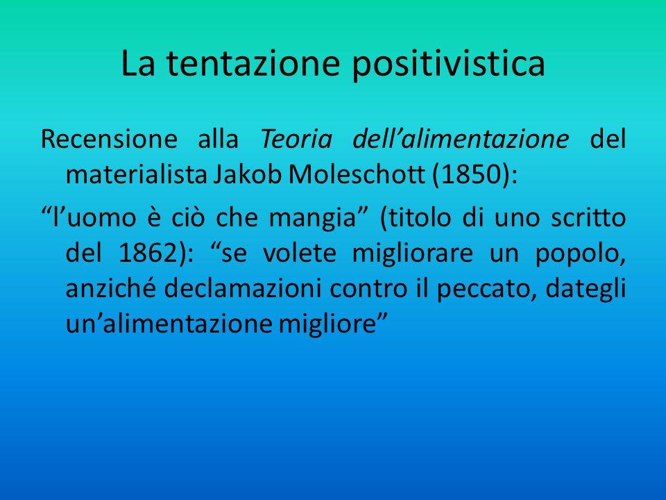 La tentazione positivistica Recensione alla Teoria dellalimentazione del materialista Jakob Moleschott (1850): luomo è ciò che mangia (titolo di uno scritto del 1862): se volete migliorare un popolo, anziché declamazioni contro il peccato, dategli unalimentazione migliore