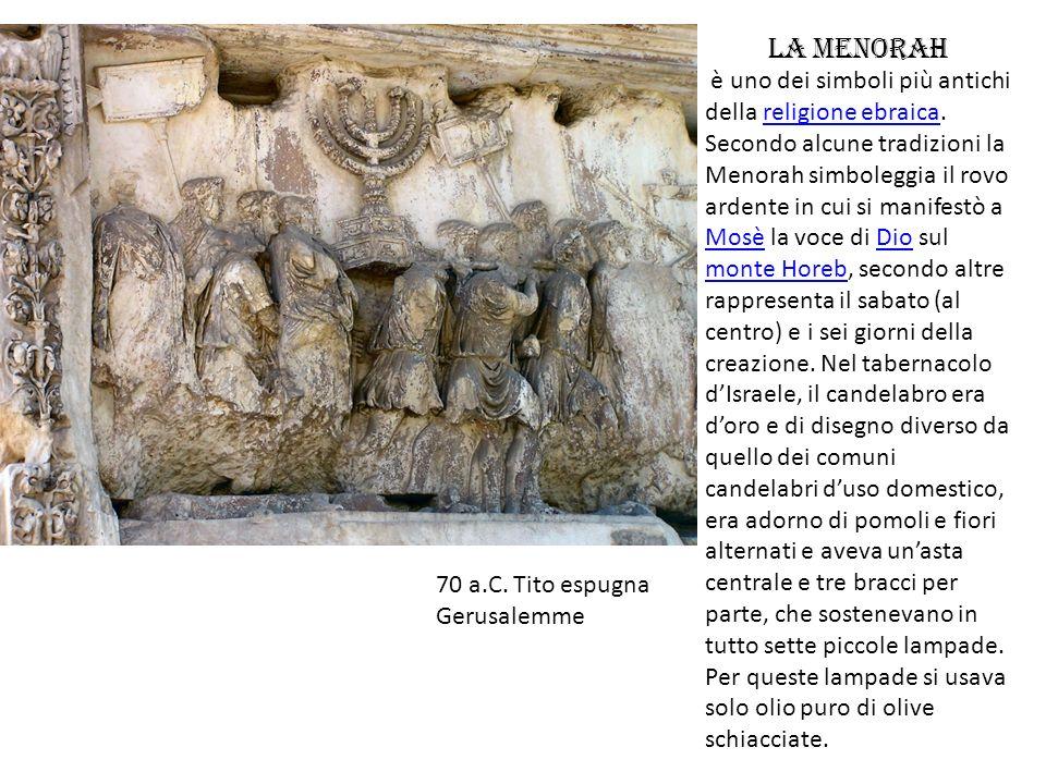 70 a.C. Tito espugna Gerusalemme La Menorah è uno dei simboli più antichi della religione ebraica. Secondo alcune tradizioni la Menorah simboleggia il
