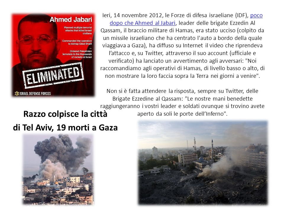 Ieri, 14 novembre 2012, le Forze di difesa israeliane (IDF), poco dopo che Ahmed al Jabari, leader delle brigate Ezzedin Al Qassam, il braccio militare di Hamas, era stato ucciso (colpito da un missile israeliano che ha centrato l auto a bordo della quale viaggiava a Gaza), ha diffuso su Internet il video che riprendeva lattacco e, su Twitter, attraverso il suo account (ufficiale e verificato) ha lanciato un avvertimento agli avversari: Noi raccomandiamo agli operativi di Hamas, di livello basso o alto, di non mostrare la loro faccia sopra la Terra nei giorni a venire .