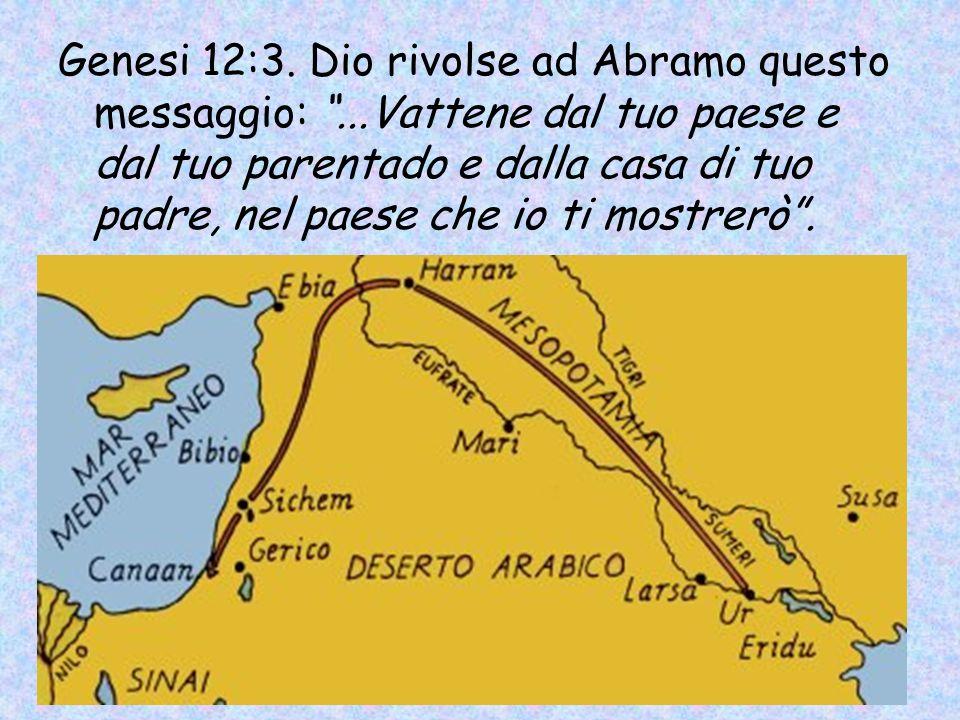 Genesi 12:3. Dio rivolse ad Abramo questo messaggio:...Vattene dal tuo paese e dal tuo parentado e dalla casa di tuo padre, nel paese che io ti mostre
