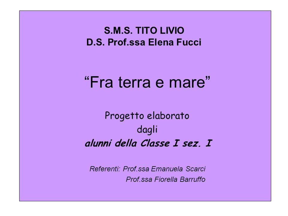 S.M.S. TITO LIVIO D.S. Prof.ssa Elena Fucci Fra terra e mare Progetto elaborato dagli alunni della Classe I sez. I Referenti: Prof.ssa Emanuela Scarci