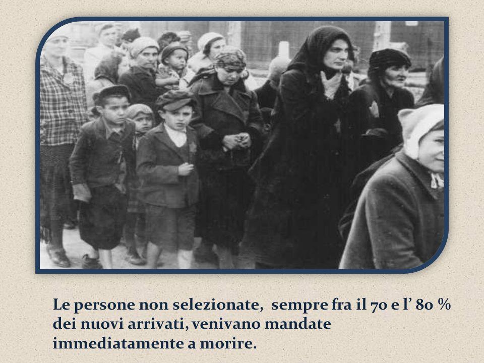 Le persone non selezionate, sempre fra il 70 e l 80 % dei nuovi arrivati, venivano mandate immediatamente a morire.