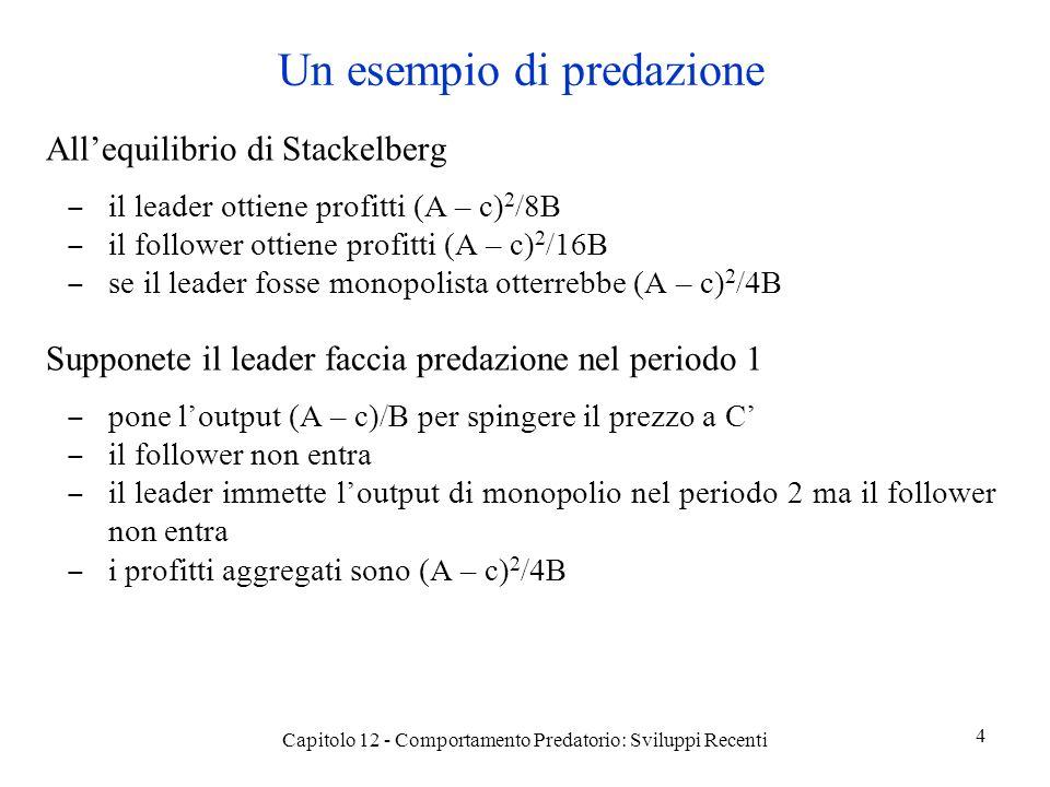 Un esempio di predazione Allequilibrio di Stackelberg il leader ottiene profitti (A – c) 2 /8B il follower ottiene profitti (A – c) 2 /16B se il leader fosse monopolista otterrebbe (A – c) 2 /4B Supponete il leader faccia predazione nel periodo 1 pone loutput (A – c)/B per spingere il prezzo a C il follower non entra il leader immette loutput di monopolio nel periodo 2 ma il follower non entra i profitti aggregati sono (A – c) 2 /4B Capitolo 12 - Comportamento Predatorio: Sviluppi Recenti 4