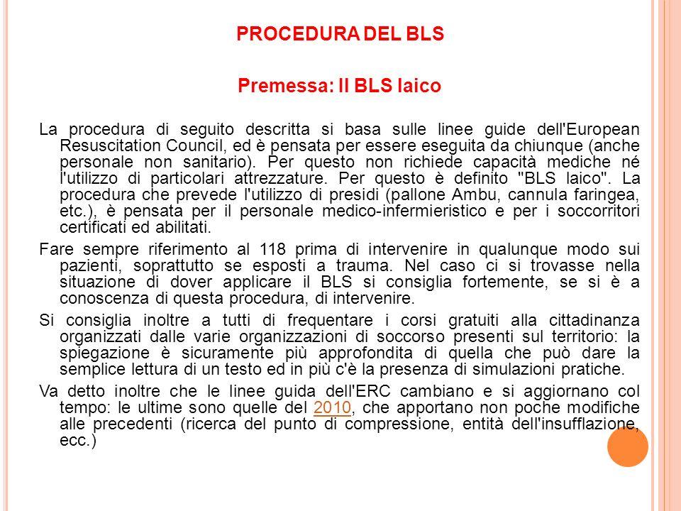 PROCEDURA DEL BLS Premessa: Il BLS laico La procedura di seguito descritta si basa sulle linee guide dell'European Resuscitation Council, ed è pensata