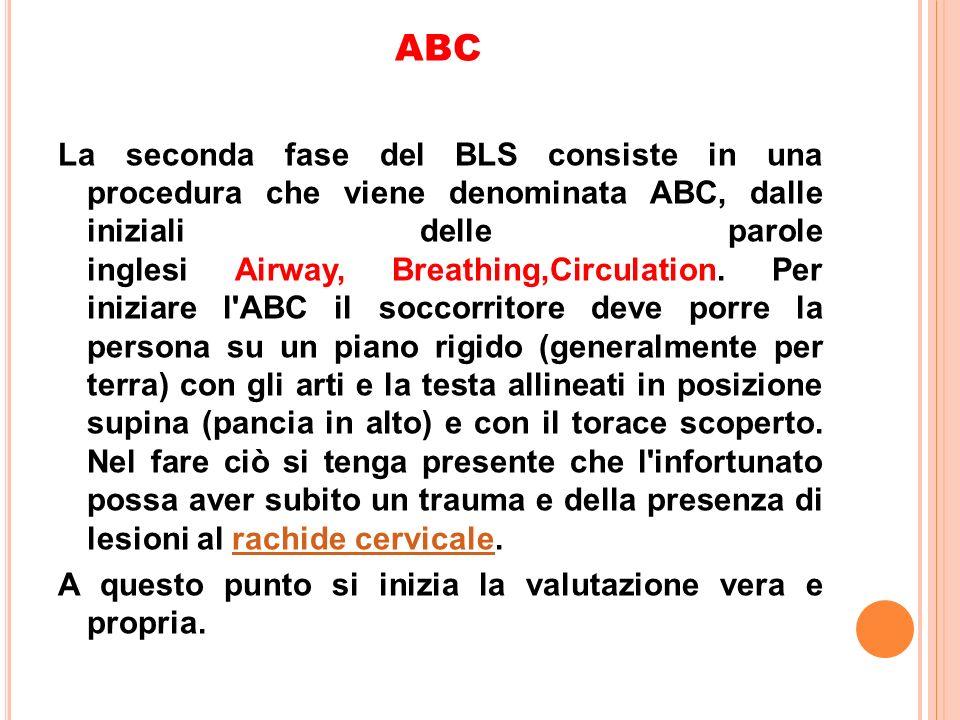 ABC La seconda fase del BLS consiste in una procedura che viene denominata ABC, dalle iniziali delle parole inglesi Airway, Breathing,Circulation. Per