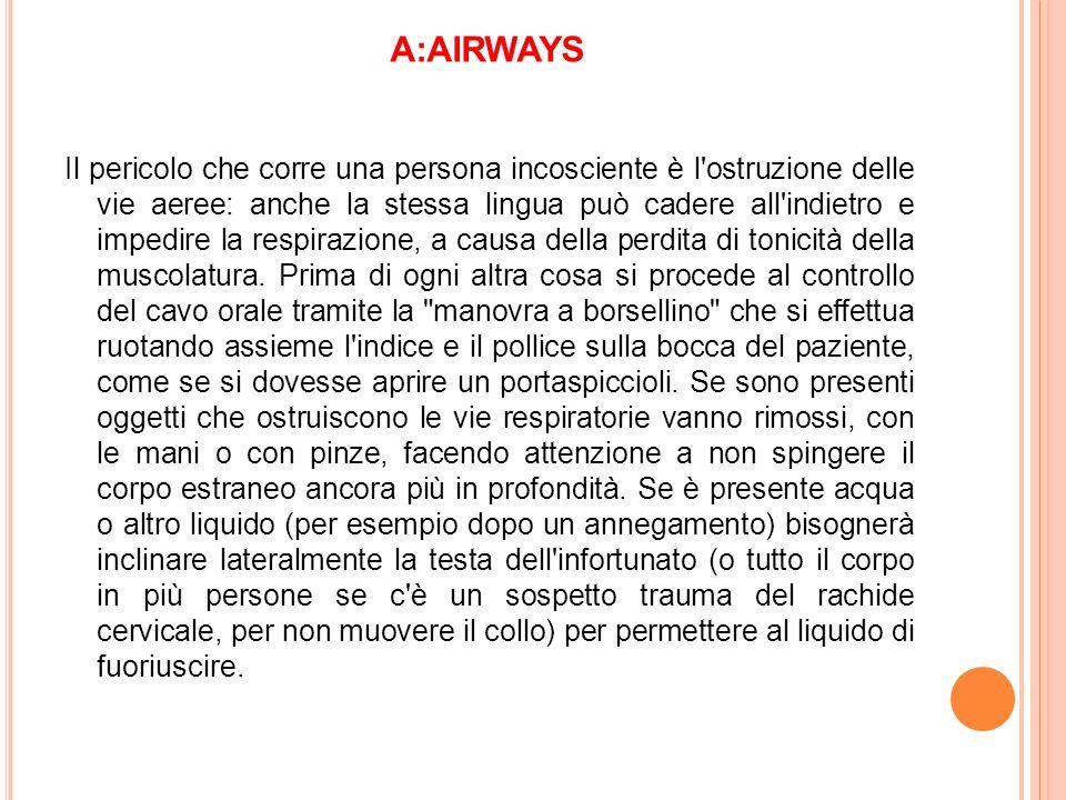 A:AIRWAYS Il pericolo che corre una persona incosciente è l'ostruzione delle vie aeree: anche la stessa lingua può cadere all'indietro e impedire la r