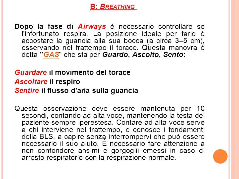 B: B REATHING Dopo la fase di Airways è necessario controllare se l'infortunato respira. La posizione ideale per farlo è accostare la guancia alla sua
