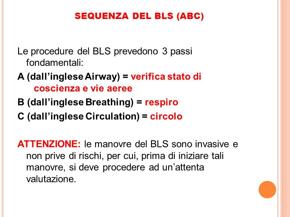 SEQUENZA DEL BLS (ABC) Le procedure del BLS prevedono 3 passi fondamentali: A (dallinglese Airway) = verifica stato di coscienza e vie aeree B (dallin