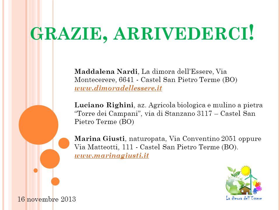 GRAZIE, ARRIVEDERCI ! 16 novembre 2013 Maddalena Nardi, La dimora dellEssere, Via Montecerere, 6641 - Castel San Pietro Terme (BO) www.dimoradellesser