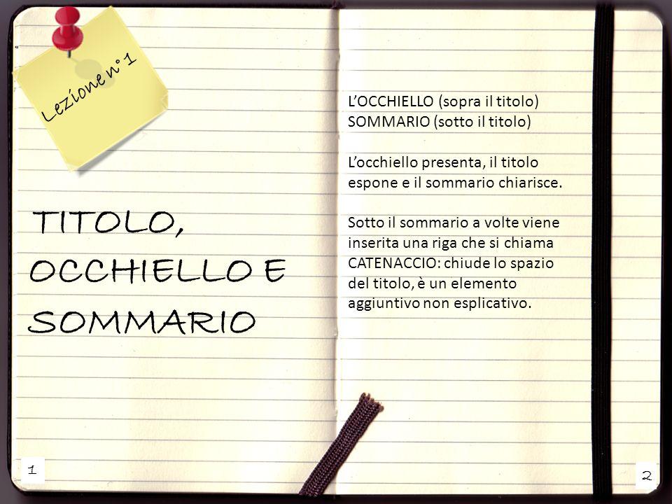 1 2 Lezione n° 1 TITOLO, OCCHIELLO E SOMMARIO LOCCHIELLO (sopra il titolo) SOMMARIO (sotto il titolo) Locchiello presenta, il titolo espone e il sommario chiarisce.