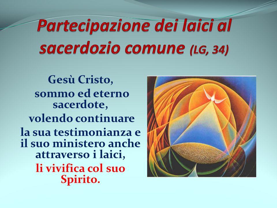 Gesù Cristo, sommo ed eterno sacerdote, volendo continuare la sua testimonianza e il suo ministero anche attraverso i laici, li vivifica col suo Spiri