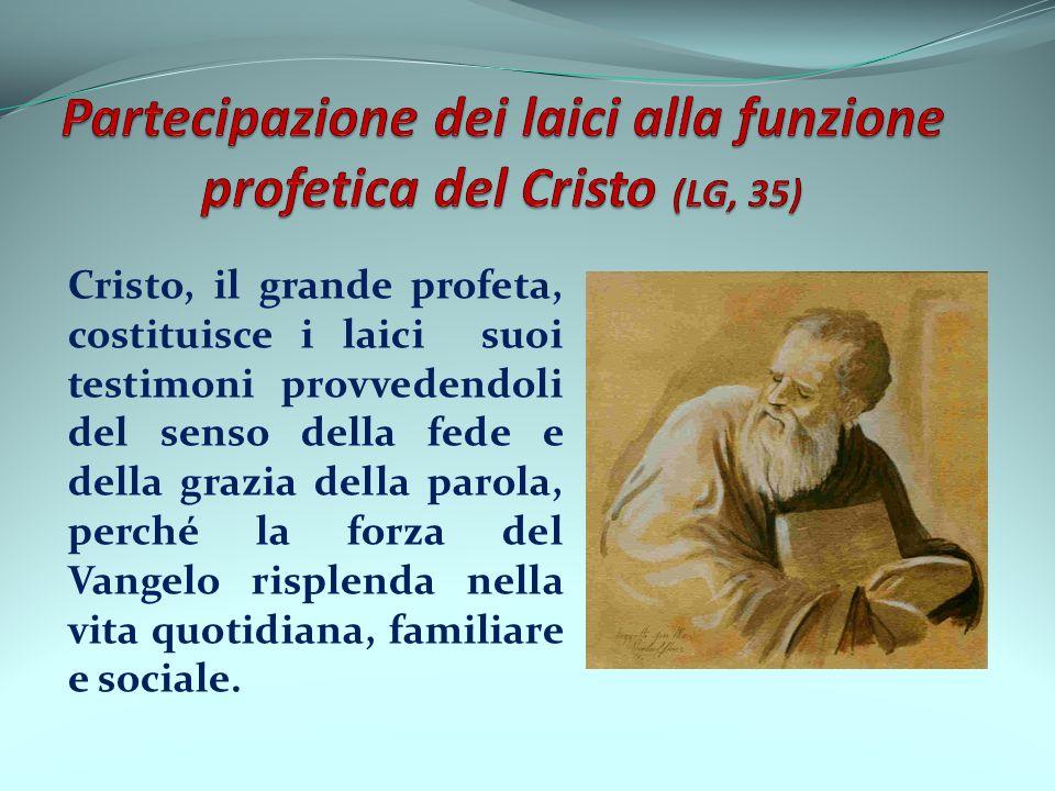 Cristo, il grande profeta, costituisce i laici suoi testimoni provvedendoli del senso della fede e della grazia della parola, perché la forza del Vang